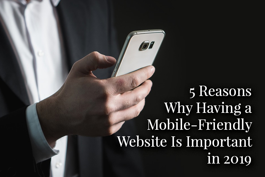 5 Reasons Why Having a Mobile-Friendly Website Is Important in 2019